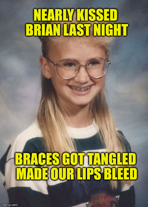 Bad luck Brian | NEARLY KISSED BRIAN LAST NIGHT BRACES GOT TANGLED MADE OUR LIPS BLEED | image tagged in bad luck brianna,bad luck brian,funny,kiss,braces,meme | made w/ Imgflip meme maker