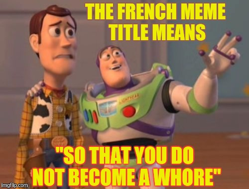 "X, X Everywhere Meme | THE FRENCH MEME TITLE MEANS ""SO THAT YOU DO NOT BECOME A W**RE"" 