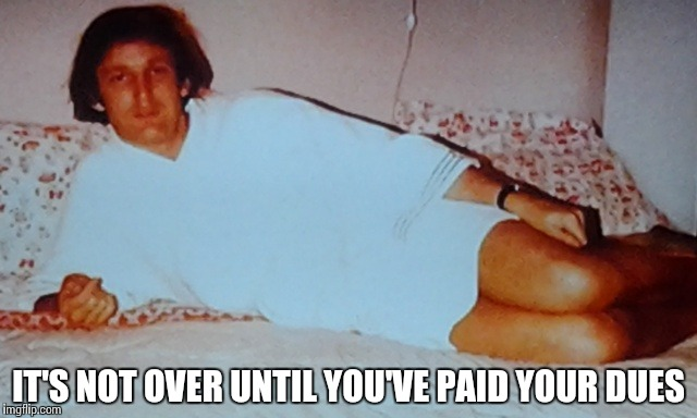 IT'S NOT OVER UNTIL YOU'VE PAID YOUR DUES | image tagged in relaxed trump | made w/ Imgflip meme maker