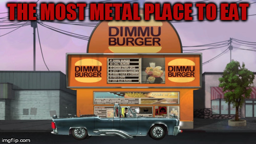 THE MOST METAL PLACE TO EAT | image tagged in dimmu burger,dethklok,heavy metal,fast food | made w/ Imgflip meme maker