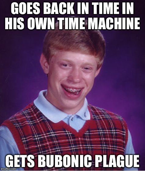 Bad Luck Brian Meme | GOES BACK IN TIME IN HIS OWN TIME MACHINE GETS BUBONIC PLAGUE | image tagged in memes,bad luck brian | made w/ Imgflip meme maker