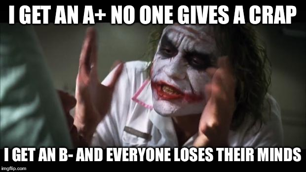 And everybody loses their minds Meme | I GET AN A+ NO ONE GIVES A CRAP I GET AN B- AND EVERYONE LOSES THEIR MINDS | image tagged in memes,and everybody loses their minds | made w/ Imgflip meme maker
