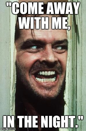 "Heres Johnny Meme | ""COME AWAY WITH ME, IN THE NIGHT."" 