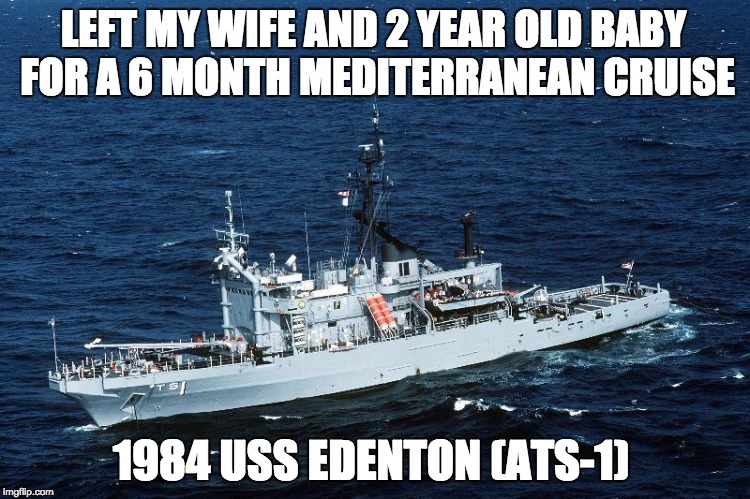 Med Cruise | LEFT MY WIFE AND 2 YEAR OLD BABY FOR A 6 MONTH MEDITERRANEAN CRUISE 1984 USS EDENTON (ATS-1) | image tagged in uss edenton ats-1,med cruise,ship,navy,sea,ocean | made w/ Imgflip meme maker