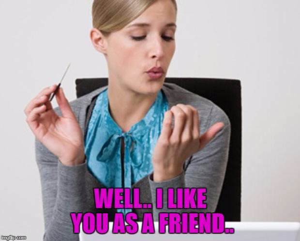 WELL.. I LIKE YOU AS A FRIEND.. | made w/ Imgflip meme maker