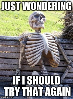 Waiting Skeleton Meme | JUST WONDERING IF I SHOULD TRY THAT AGAIN | image tagged in memes,waiting skeleton | made w/ Imgflip meme maker