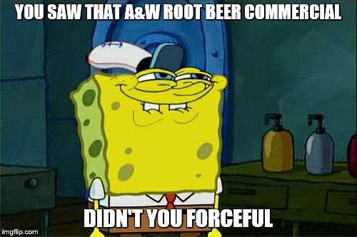 Dont You Squidward Meme | YOU SAW THAT A&W ROOT BEER COMMERCIAL DIDN'T YOU FORCEFUL | image tagged in memes,dont you squidward | made w/ Imgflip meme maker