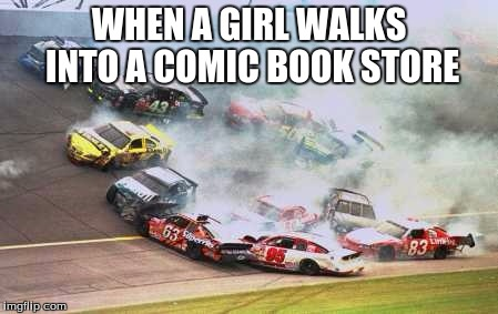 Because Race Car Meme | WHEN A GIRL WALKS INTO A COMIC BOOK STORE | image tagged in memes,because race car | made w/ Imgflip meme maker
