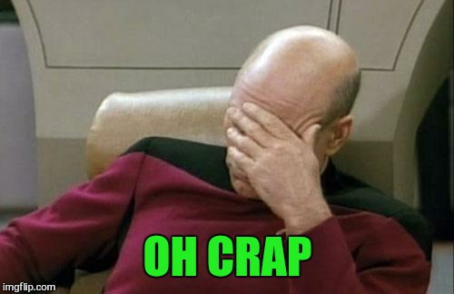Captain Picard Facepalm Meme | OH CRAP | image tagged in memes,captain picard facepalm | made w/ Imgflip meme maker
