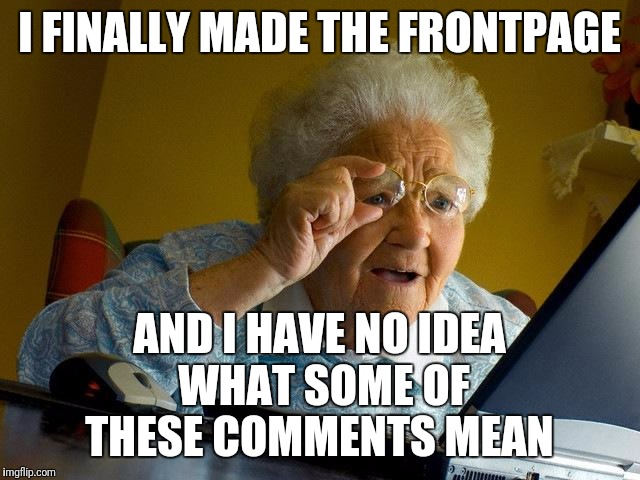 Am I not getting some jokes, or are there people making crazy, incoherent comments for some reason?  |  I FINALLY MADE THE FRONTPAGE; AND I HAVE NO IDEA WHAT SOME OF THESE COMMENTS MEAN | image tagged in memes,grandma finds the internet | made w/ Imgflip meme maker