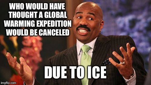 Steve Harvey Meme | WHO WOULD HAVE THOUGHT A GLOBAL WARMING EXPEDITION WOULD BE CANCELED DUE TO ICE | image tagged in memes,steve harvey | made w/ Imgflip meme maker