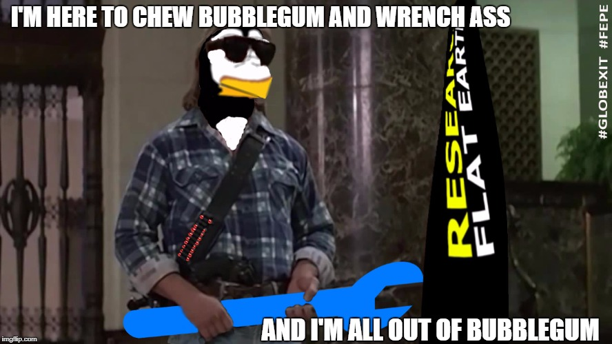 FEPE NADA | I'M HERE TO CHEW BUBBLEGUM AND WRENCH ASS AND I'M ALL OUT OF BUBBLEGUM | image tagged in research,flat earth,fepe,roddy piper,they live,bubblegum | made w/ Imgflip meme maker