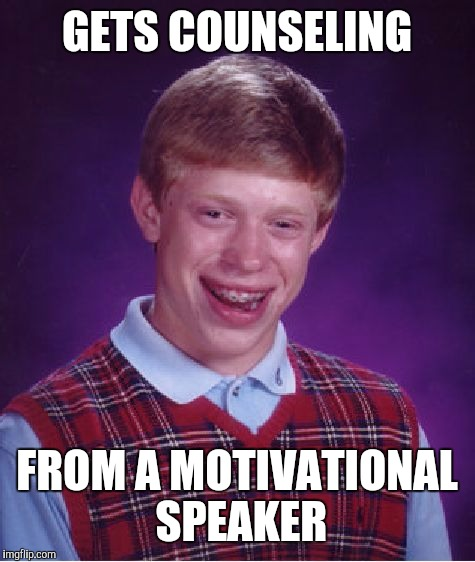 Bad Luck Brian Meme | GETS COUNSELING FROM A MOTIVATIONAL SPEAKER | image tagged in memes,bad luck brian | made w/ Imgflip meme maker