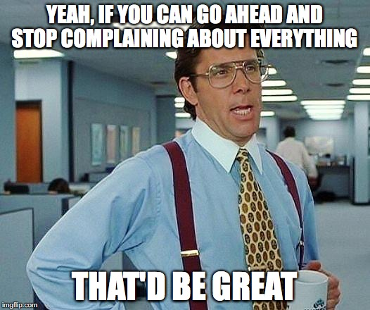 Lumbergh | YEAH, IF YOU CAN GO AHEAD AND STOP COMPLAINING ABOUT EVERYTHING THAT'D BE GREAT | image tagged in lumbergh | made w/ Imgflip meme maker