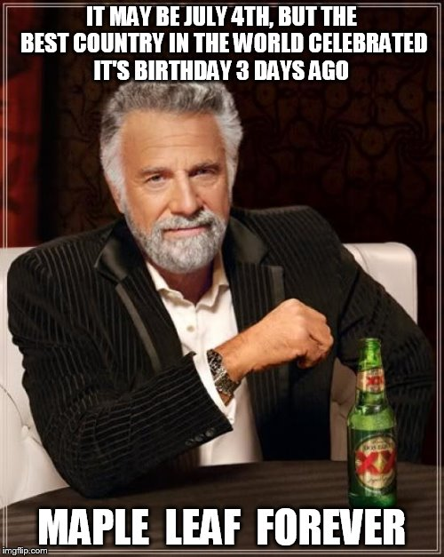 The Most Interesting Man In The World Meme | IT MAY BE JULY 4TH, BUT THE BEST COUNTRY IN THE WORLD CELEBRATED IT'S BIRTHDAY 3 DAYS AGO MAPLE  LEAF  FOREVER | image tagged in memes,the most interesting man in the world | made w/ Imgflip meme maker