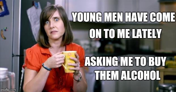 I thought it was my new hairstyle |  YOUNG MEN HAVE COME; ON TO ME LATELY; ASKING ME TO BUY; THEM ALCOHOL | image tagged in milf,wannabe | made w/ Imgflip meme maker