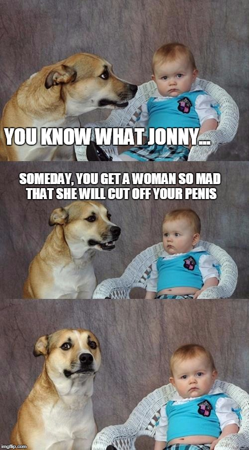 Dad Joke Dog Meme | YOU KNOW WHAT JONNY... SOMEDAY, YOU GET A WOMAN SO MAD THAT SHE WILL CUT OFF YOUR P**IS | image tagged in memes,dad joke dog | made w/ Imgflip meme maker