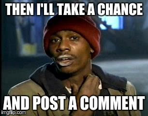 Y'all Got Any More Of That Meme | THEN I'LL TAKE A CHANCE AND POST A COMMENT | image tagged in memes,yall got any more of | made w/ Imgflip meme maker