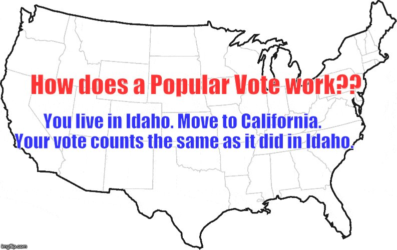 MYTH BUSTER | How does a Popular Vote work?? You live in Idaho. Move to California. Your vote counts the same as it did in Idaho. | image tagged in popular vote,electoral college,myth,logic | made w/ Imgflip meme maker