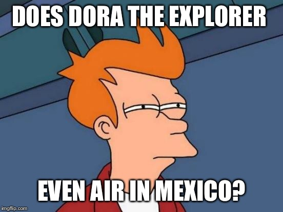 Futurama Fry Meme | DOES DORA THE EXPLORER EVEN AIR IN MEXICO? | image tagged in memes,futurama fry | made w/ Imgflip meme maker