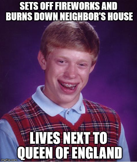 Bad Luck Brian Meme | SETS OFF FIREWORKS AND BURNS DOWN NEIGHBOR'S HOUSE LIVES NEXT TO QUEEN OF ENGLAND | image tagged in memes,bad luck brian | made w/ Imgflip meme maker