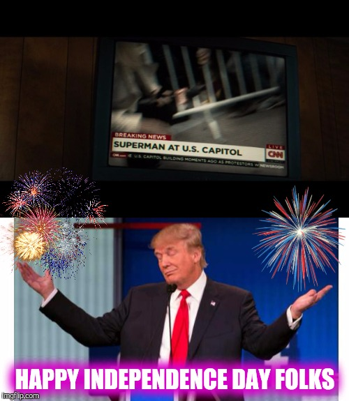 Happy id4 ! !  | HAPPY INDEPENDENCE DAY FOLKS | image tagged in dank memes,donald trump,independence day | made w/ Imgflip meme maker