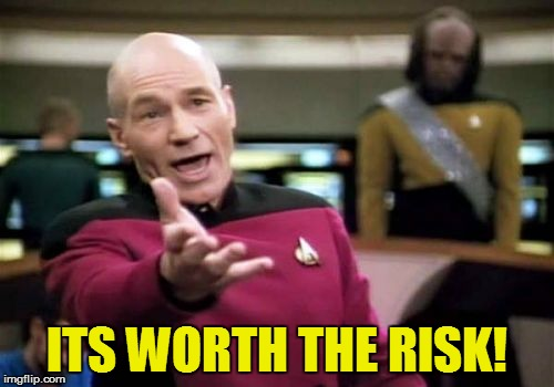 Picard Wtf Meme | ITS WORTH THE RISK! | image tagged in memes,picard wtf | made w/ Imgflip meme maker