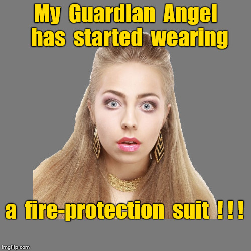 Guardian Angel now wears fire-protection suit | My  Guardian  Angel  has  started  wearing a  fire-protection  suit  ! ! ! | image tagged in angels,memes,shocked blonde,heaven | made w/ Imgflip meme maker