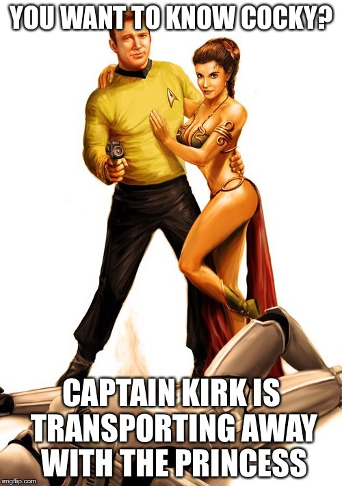Kirk to the rescue | YOU WANT TO KNOW COCKY? CAPTAIN KIRK IS TRANSPORTING AWAY WITH THE PRINCESS | image tagged in kirk to the rescue | made w/ Imgflip meme maker