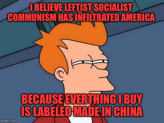 Their here | I BELIEVE LEFTIST SOCIALIST  COMMUNISM HAS INFILTRATED AMERICA BECAUSE EVERTHING I BUY IS LABELED MADE IN CHINA | image tagged in memes,futurama fry,funny | made w/ Imgflip meme maker