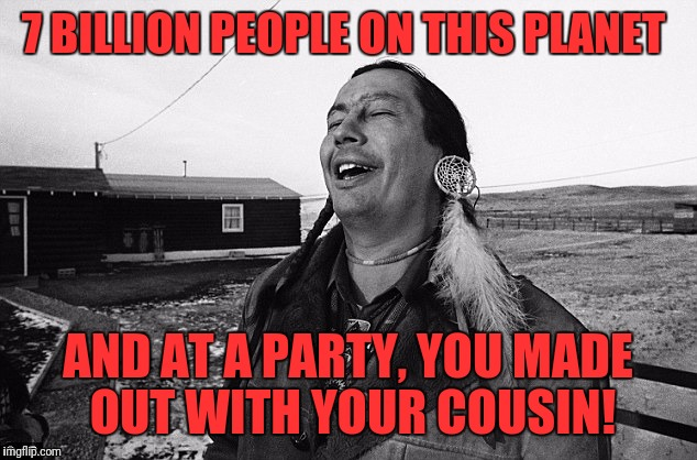 Odds | 7 BILLION PEOPLE ON THIS PLANET AND AT A PARTY, YOU MADE OUT WITH YOUR COUSIN! | image tagged in laughing indian,memes,funny,funny memes,dank memes | made w/ Imgflip meme maker