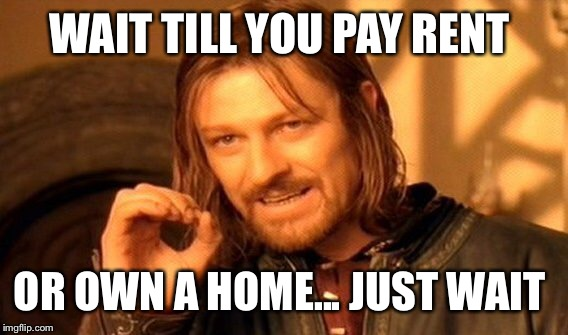One Does Not Simply Meme | WAIT TILL YOU PAY RENT OR OWN A HOME... JUST WAIT | image tagged in memes,one does not simply | made w/ Imgflip meme maker