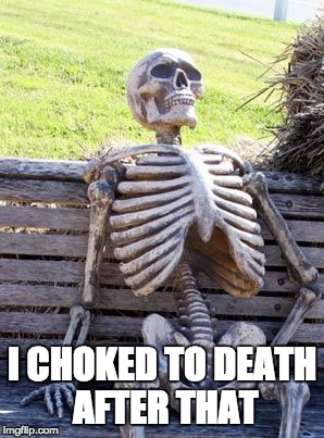 Waiting Skeleton Meme | I CHOKED TO DEATH AFTER THAT | image tagged in memes,waiting skeleton | made w/ Imgflip meme maker