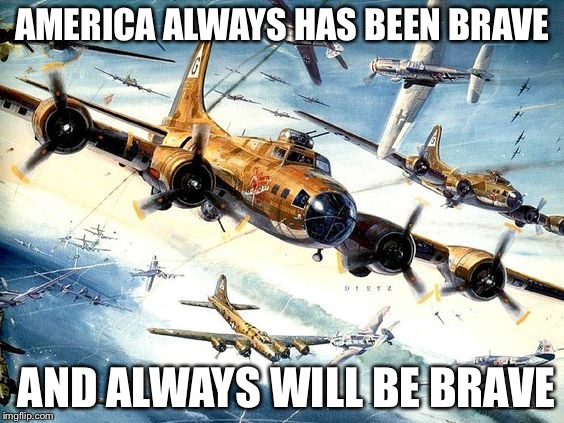 World War 2 B-17 | AMERICA ALWAYS HAS BEEN BRAVE AND ALWAYS WILL BE BRAVE | image tagged in world war 2 b-17 | made w/ Imgflip meme maker