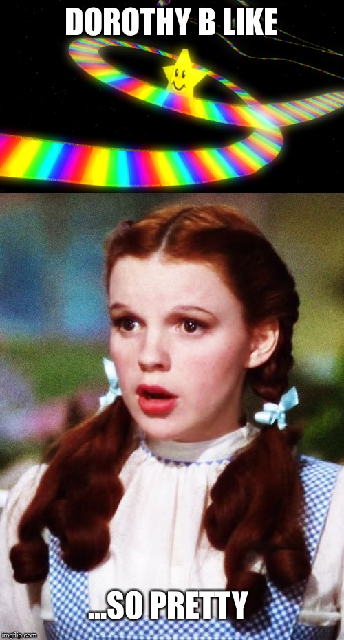 Dorothy rainbow road | DOROTHY B LIKE ...SO PRETTY | image tagged in mario,wizard of oz,rainbow road,dorothy | made w/ Imgflip meme maker