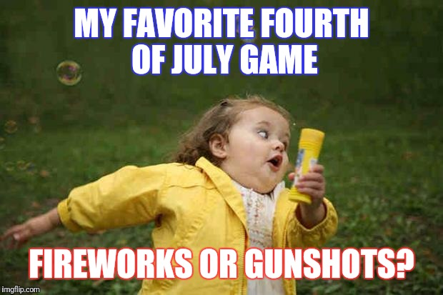 Bubble girl | MY FAVORITE FOURTH OF JULY GAME FIREWORKS OR GUNSHOTS? | image tagged in bubble girl | made w/ Imgflip meme maker