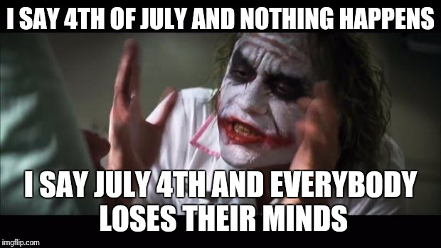 And everybody loses their minds Meme | I SAY 4TH OF JULY AND NOTHING HAPPENS I SAY JULY 4TH AND EVERYBODY LOSES THEIR MINDS | image tagged in memes,and everybody loses their minds | made w/ Imgflip meme maker