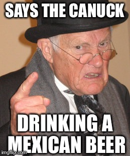 Back In My Day Meme | SAYS THE CANUCK DRINKING A MEXICAN BEER | image tagged in memes,back in my day | made w/ Imgflip meme maker