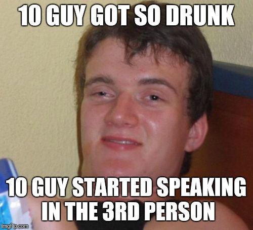 10 guy | 10 GUY GOT SO DRUNK 10 GUY STARTED SPEAKING IN THE 3RD PERSON | image tagged in memes,10 guy | made w/ Imgflip meme maker