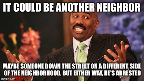 Steve Harvey Meme | IT COULD BE ANOTHER NEIGHBOR MAYBE SOMEONE DOWN THE STREET ON A DIFFERENT SIDE OF THE NEIGHBORHOOD, BUT EITHER WAY, HE'S ARRESTED | image tagged in memes,steve harvey | made w/ Imgflip meme maker