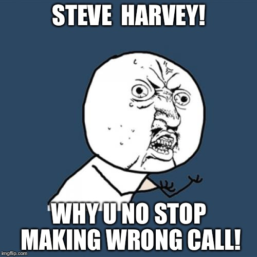 Y U No Meme | STEVE  HARVEY! WHY U NO STOP MAKING WRONG CALL! | image tagged in memes,y u no | made w/ Imgflip meme maker