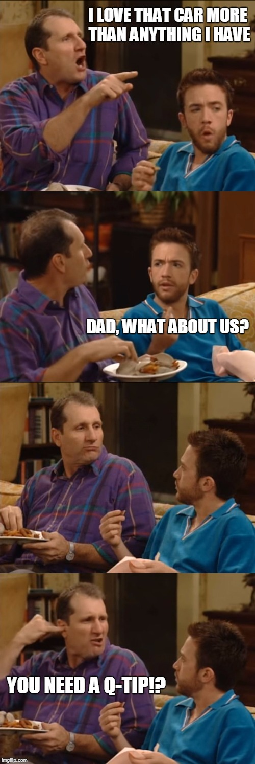 Al Bundy | I LOVE THAT CAR MORE THAN ANYTHING I HAVE YOU NEED A Q-TIP!? DAD, WHAT ABOUT US? | image tagged in al bundy q-tip | made w/ Imgflip meme maker