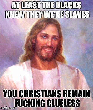 Smiling Jesus Meme | AT LEAST THE BLACKS KNEW THEY WE'RE SLAVES YOU CHRISTIANS REMAIN F**KING CLUELESS | image tagged in memes,smiling jesus | made w/ Imgflip meme maker