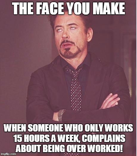 Face You Make Robert Downey Jr Meme | THE FACE YOU MAKE WHEN SOMEONE WHO ONLY WORKS 15 HOURS A WEEK, COMPLAINS ABOUT BEING OVER WORKED! | image tagged in memes,face you make robert downey jr | made w/ Imgflip meme maker