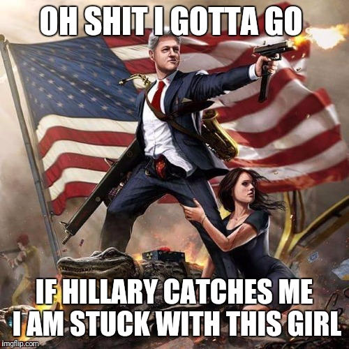 Bill Clinton America Flag | OH SHIT I GOTTA GO IF HILLARY CATCHES ME I AM STUCK WITH THIS GIRL | image tagged in bill clinton america flag | made w/ Imgflip meme maker