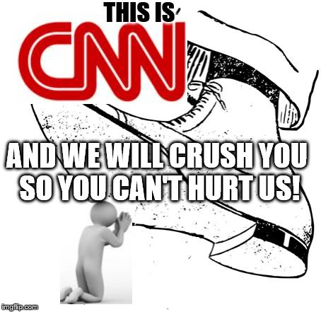 #CNNBlackmail | THIS IS AND WE WILL CRUSH YOU SO YOU CAN'T HURT US! | image tagged in cnn,big brother,censorship,blackmail | made w/ Imgflip meme maker