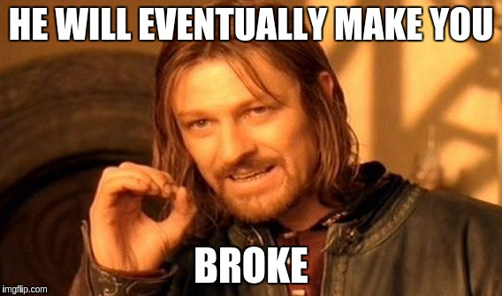 One Does Not Simply Meme | HE WILL EVENTUALLY MAKE YOU BROKE | image tagged in memes,one does not simply | made w/ Imgflip meme maker