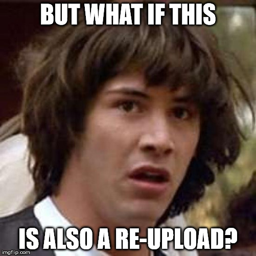Conspiracy Keanu Meme | BUT WHAT IF THIS IS ALSO A RE-UPLOAD? | image tagged in memes,conspiracy keanu | made w/ Imgflip meme maker