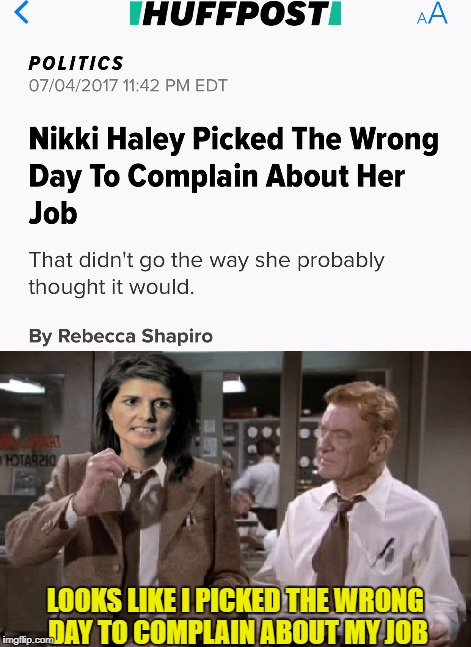 Nikki Haley - US UN Embassador - July 4 | LOOKS LIKE I PICKED THE WRONG DAY TO COMPLAIN ABOUT MY JOB | image tagged in nikki haley,us un embassador,huffington post,lol | made w/ Imgflip meme maker