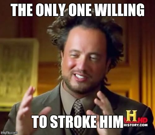 Ancient Aliens Meme | THE ONLY ONE WILLING TO STROKE HIM | image tagged in memes,ancient aliens | made w/ Imgflip meme maker